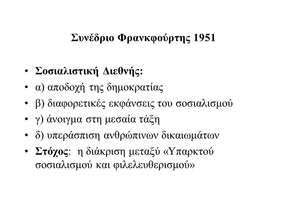 Συνέδριο Φρανκφούρτης 1951 Σοσιαλιστική Διεθνής: α) αποδοχή της δημοκρατίας β) διαφορετικές εκφάνσεις του σοσιαλισμού γ) άνοιγμα στη μεσαία τάξη δ) υπεράσπιση ανθρώπινων δικαιωμάτων Στόχος: η διάκριση μεταξύ «Υπαρκτού σοσιαλισμού και φιλελευθερισμού»