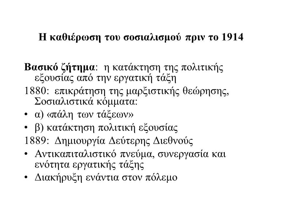 Η καθιέρωση του σοσιαλισμού πριν το 1914 Βασικό ζήτημα: η κατάκτηση της πολιτικής εξουσίας από την εργατική τάξη 1880: επικράτηση της μαρξιστικής θεώρησης, Σοσιαλιστικά κόμματα: α) «πάλη των τάξεων» β) κατάκτηση πολιτική εξουσίας 1889: Δημιουργία Δεύτερης Διεθνούς Αντικαπιταλιστικό πνεύμα, συνεργασία και ενότητα εργατικής τάξης Διακήρυξη ενάντια στον πόλεμο