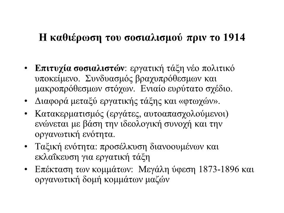 Η καθιέρωση του σοσιαλισμού πριν το 1914 Επιτυχία σοσιαλιστών: εργατική τάξη νέο πολιτικό υποκείμενο. Συνδυασμός βραχυπρόθεσμων και μακροπρόθεσμων στό