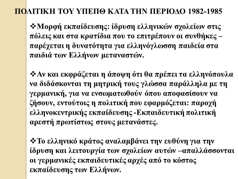 ΠΟΛΙΤΙΚΗ ΤΟΥ ΥΠΕΠΘ ΚΑΤΑ ΤΗΝ ΠΕΡΙΟΔΟ 1982-1985  Μορφή εκπαίδευσης: ίδρυση ελληνικών σχολείων στις πόλεις και στα κρατίδια που το επιτρέπουν οι συνθήκε