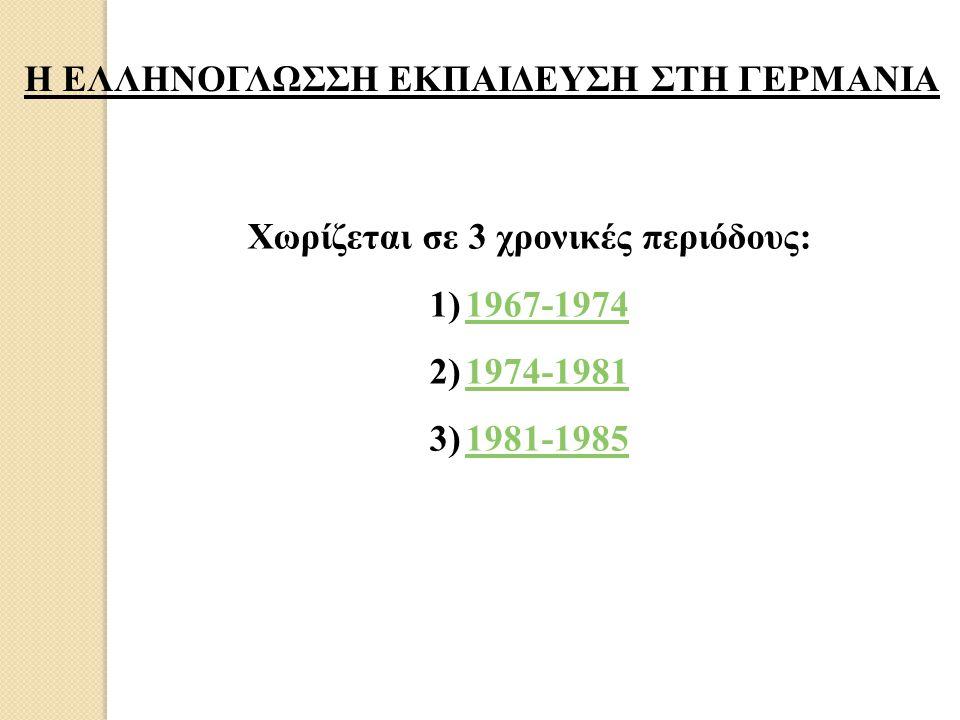 Η ΕΛΛΗΝΟΓΛΩΣΣΗ ΕΚΠΑΙΔΕΥΣΗ ΣΤΗ ΓΕΡΜΑΝΙΑ Χωρίζεται σε 3 χρονικές περιόδους: 1)1967-19741967-1974 2)1974-19811974-1981 3)1981-19851981-1985