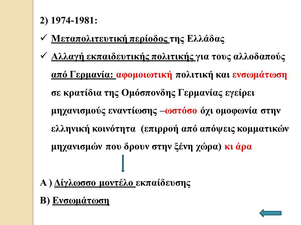 2) 1974-1981: Μεταπολιτευτική περίοδος της Ελλάδας Αλλαγή εκπαιδευτικής πολιτικής για τους αλλοδαπούς από Γερμανία: αφομοιωτική πολιτική και ενσωμάτωσ