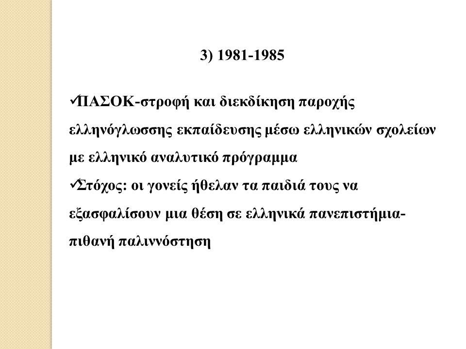 3) 1981-1985 ΠΑΣΟΚ-στροφή και διεκδίκηση παροχής ελληνόγλωσσης εκπαίδευσης μέσω ελληνικών σχολείων με ελληνικό αναλυτικό πρόγραμμα Στόχος: οι γονείς ή