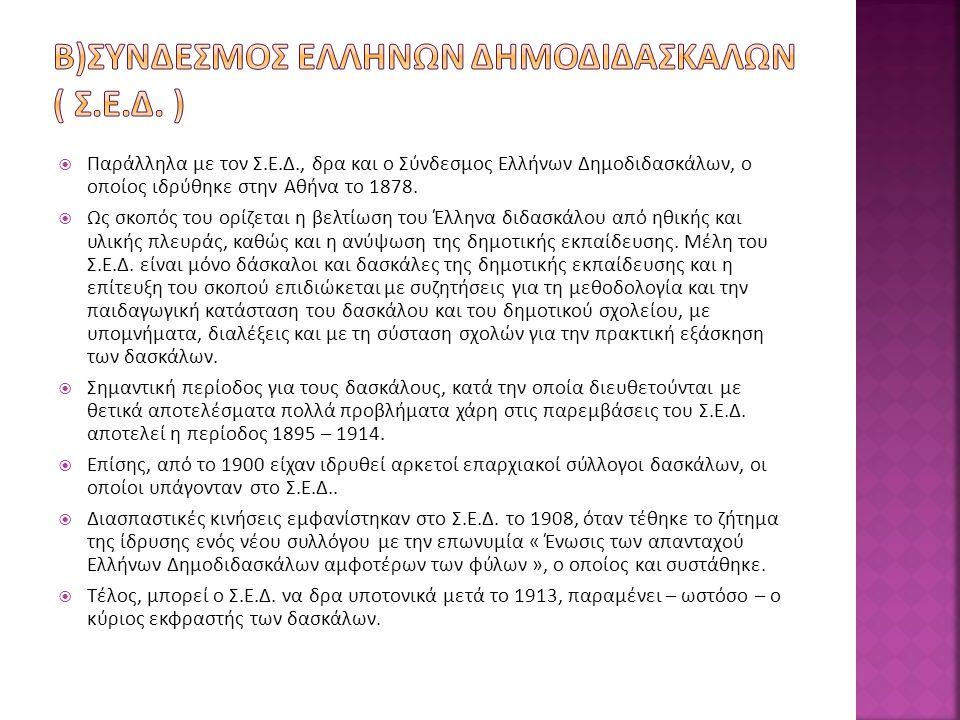  Παράλληλα με τον Σ.Ε.Δ., δρα και ο Σύνδεσμος Ελλήνων Δημοδιδασκάλων, ο οποίος ιδρύθηκε στην Αθήνα το 1878.  Ως σκοπός του ορίζεται η βελτίωση του Έ