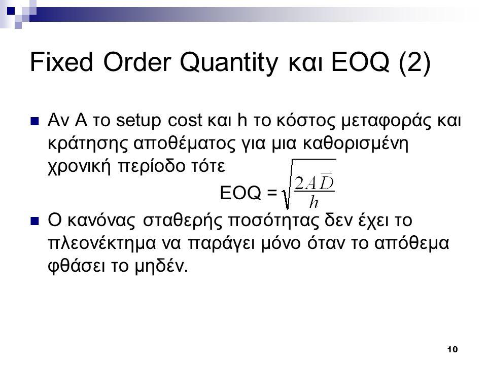 10 Fixed Order Quantity και EOQ (2) Αν Α το setup cost και h το κόστος μεταφοράς και κράτησης αποθέματος για μια καθορισμένη χρονική περίοδο τότε EOQ = O κανόνας σταθερής ποσότητας δεν έχει το πλεονέκτημα να παράγει μόνο όταν το απόθεμα φθάσει το μηδέν.