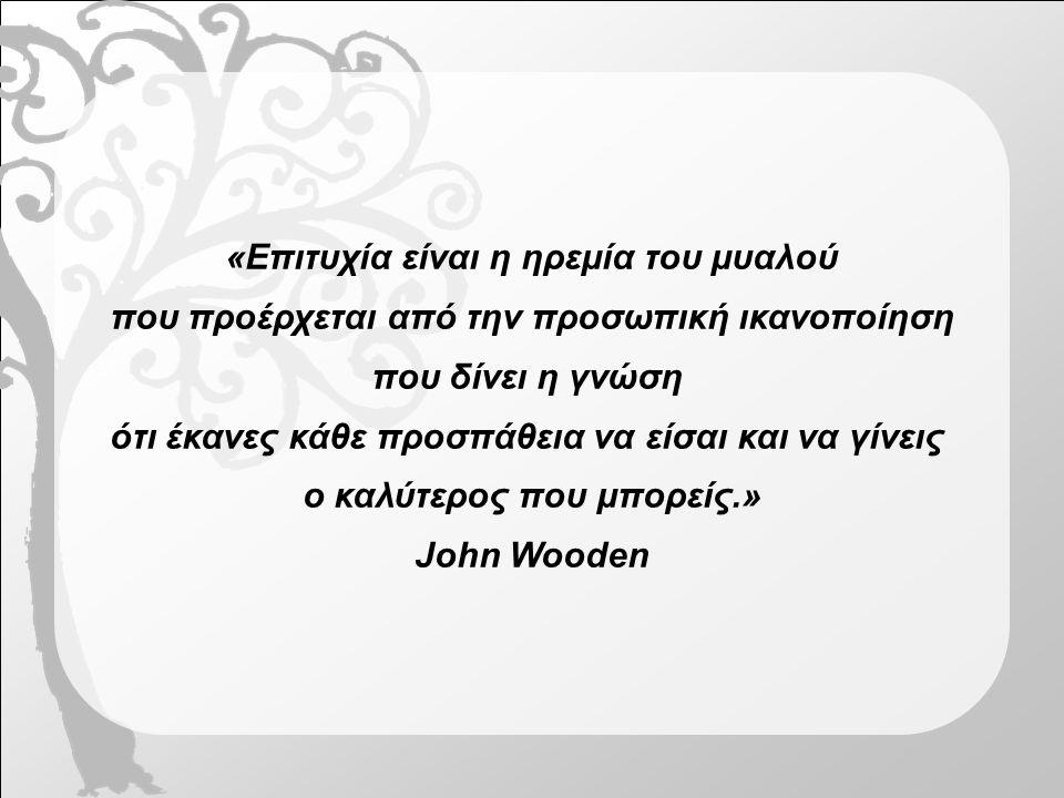 «Επιτυχία είναι η ηρεμία του μυαλού που προέρχεται από την προσωπική ικανοποίηση που δίνει η γνώση ότι έκανες κάθε προσπάθεια να είσαι και να γίνεις ο καλύτερος που μπορείς.» John Wooden