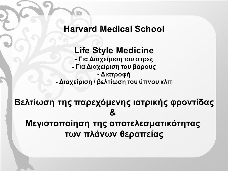 Harvard Medical School Life Style Medicine - Για Διαχείριση του στρες - Για Διαχείριση του βάρους - Διατροφή - Διαχείριση / βελτίωση του ύπνου κλπ Βελτίωση της παρεχόμενης ιατρικής φροντίδας & Μεγιστοποίηση της αποτελεσματικότητας των πλάνων θεραπείας