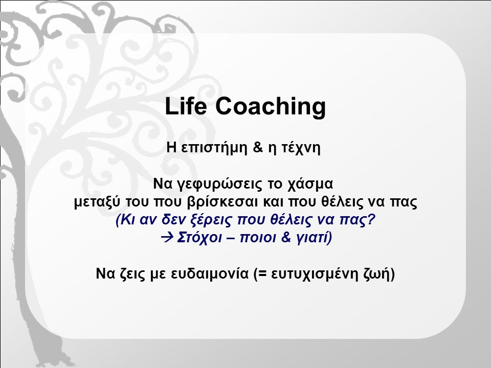Life Coaching Η επιστήμη & η τέχνη Να γεφυρώσεις το χάσμα μεταξύ του που βρίσκεσαι και που θέλεις να πας (Κι αν δεν ξέρεις που θέλεις να πας.