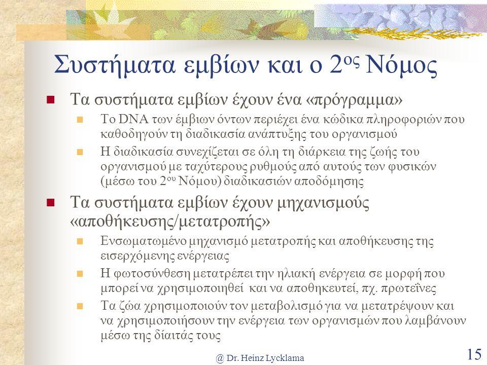 @ Dr. Heinz Lycklama 15 Συστήματα εμβίων και ο 2 ος Νόμος Τα συστήματα εμβίων έχουν ένα «πρόγραμμα» Το DNA των έμβιων όντων περιέχει ένα κώδικα πληροφ