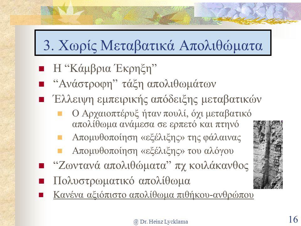 "@ Dr. Heinz Lycklama 16 3. Χωρίς Μεταβατικά Απολιθώματα Η ""Κάμβρια Έκρηξη"" ""Ανάστροφη"" τάξη απολιθωμάτων Έλλειψη εμπειρικής απόδειξης μεταβατικών Ο Αρ"