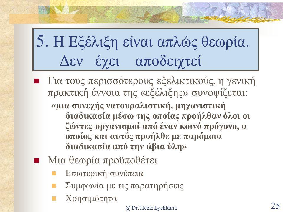 @ Dr. Heinz Lycklama 25 5. Η Εξέλιξη είναι απλώς θεωρία. Δεν έχει αποδειχτεί Για τους περισσότερους εξελικτικούς, η γενική πρακτική έννοια της «εξέλιξ