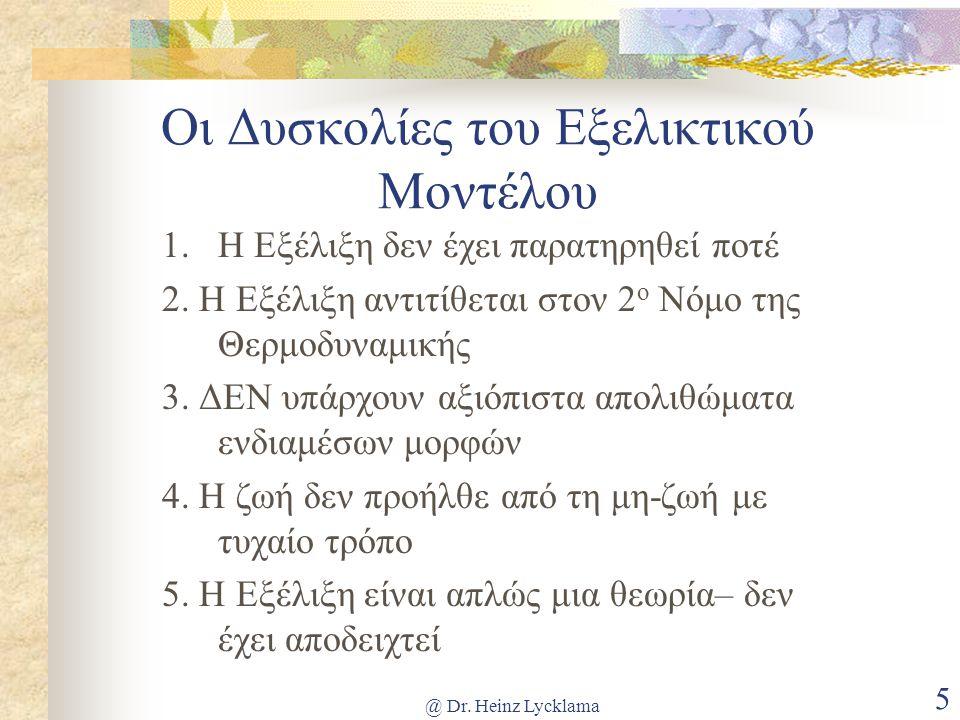 @ Dr. Heinz Lycklama 5 Οι Δυσκολίες του Εξελικτικού Μοντέλου 1. Η Εξέλιξη δεν έχει παρατηρηθεί ποτέ 2. Η Εξέλιξη αντιτίθεται στον 2 ο Νόμο της Θερμοδυ