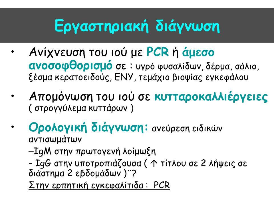 Εργαστηριακή διάγνωση Ανίχνευση του ιού με PCR ή άμεσο ανοσοφθορισμό σε : υγρό φυσαλίδων, δέρμα, σάλιο, ξέσμα κερατοειδούς, ΕΝΥ, τεμάχιο βιοψίας εγκεφ
