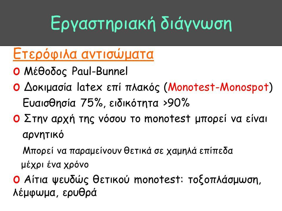Εργαστηριακή διάγνωση Ετερόφιλα αντισώματα o Μέθοδος Paul-Bunnel o Δοκιμασία latex επί πλακός (Monotest-Monospot) Ευαισθησία 75%, ειδικότητα >90% o Στ