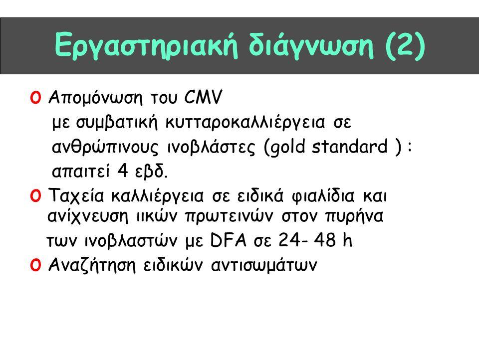 Εργαστηριακή διάγνωση (2) o Απομόνωση του CMV με συμβατική κυτταροκαλλιέργεια σε ανθρώπινους ινοβλάστες (gold standard ) : απαιτεί 4 εβδ. o Ταχεία καλ