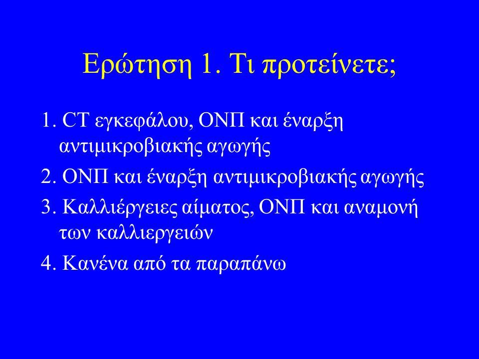 Ερώτηση 1.Τι προτείνετε; 1. CT εγκεφάλου, ΟΝΠ και έναρξη αντιμικροβιακής αγωγής 2.
