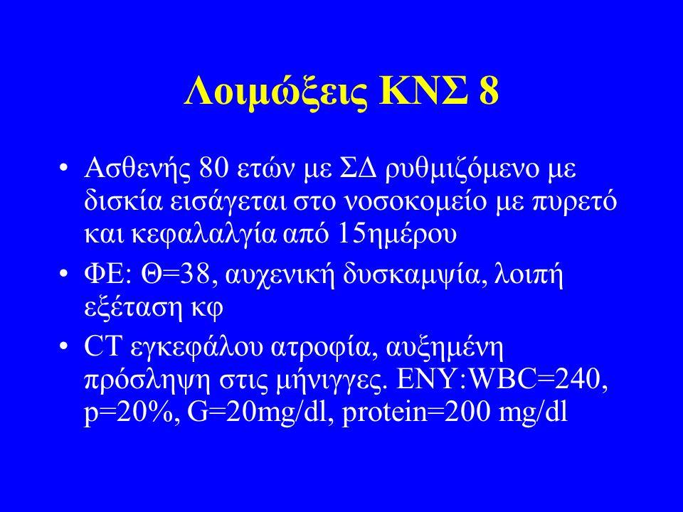 Λοιμώξεις ΚΝΣ 8 Ασθενής 80 ετών με ΣΔ ρυθμιζόμενο με δισκία εισάγεται στο νοσοκομείο με πυρετό και κεφαλαλγία από 15ημέρου ΦΕ: Θ=38, αυχενική δυσκαμψία, λοιπή εξέταση κφ CT εγκεφάλου ατροφία, αυξημένη πρόσληψη στις μήνιγγες.