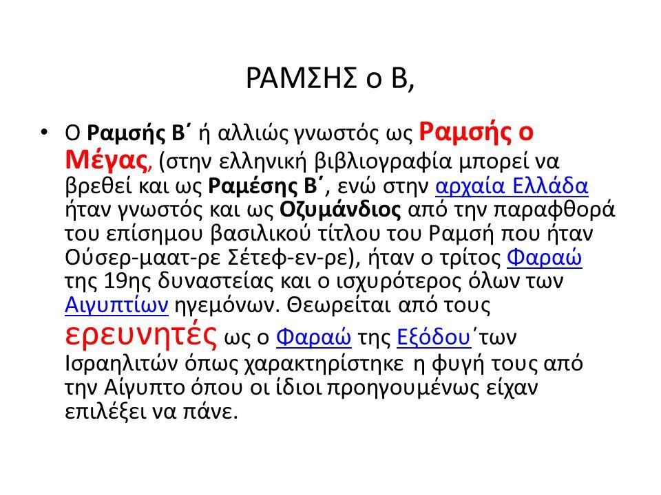 ΡΑΜΣΗΣ ο Β, Ο Ραμσής Β΄ ή αλλιώς γνωστός ως Ραμσής ο Μέγας, (στην ελληνική βιβλιογραφία μπορεί να βρεθεί και ως Ραμέσης Β΄, ενώ στην αρχαία Ελλάδα ήτα