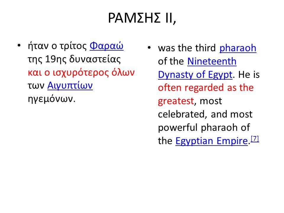 ΡΑΜΣΗΣ ΙΙ, ήταν ο τρίτος Φαραώ της 19ης δυναστείας και ο ισχυρότερος όλων των Αιγυπτίων ηγεμόνων.ΦαραώΑιγυπτίων was the third pharaoh of the Nineteent