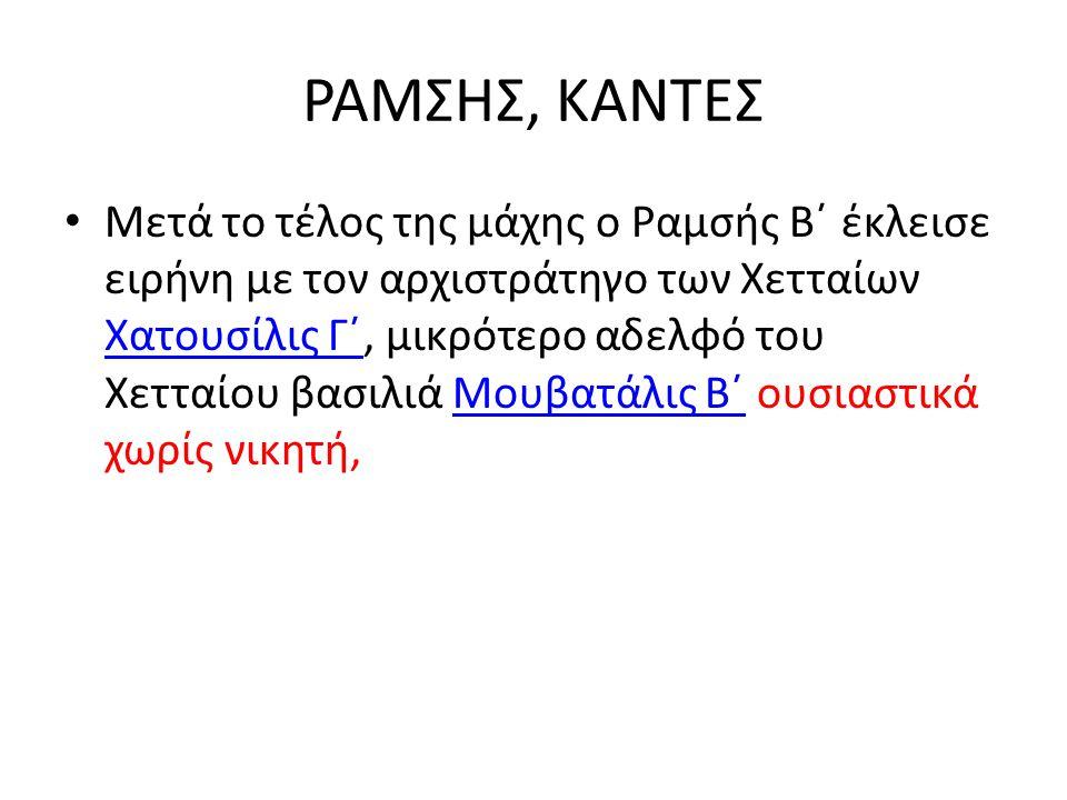 ΡΑΜΣΗΣ, ΚΑΝΤΕΣ Μετά το τέλος της μάχης ο Ραμσής Β΄ έκλεισε ειρήνη με τον αρχιστράτηγο των Χετταίων Χατουσίλις Γ΄, μικρότερο αδελφό του Χετταίου βασιλι