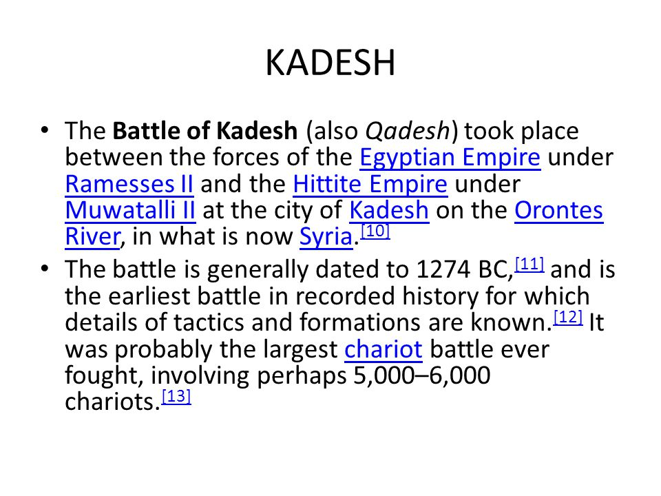 KADESH The Battle of Kadesh (also Qadesh) took place between the forces of the Egyptian Empire under Ramesses II and the Hittite Empire under Muwatall