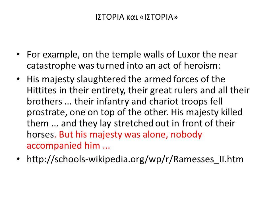 ΙΣΤΟΡΙΑ και «ΙΣΤΟΡΙΑ» For example, on the temple walls of Luxor the near catastrophe was turned into an act of heroism: His majesty slaughtered the ar