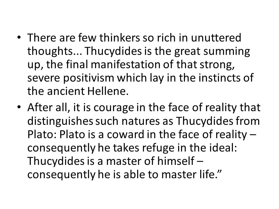 There are few thinkers so rich in unuttered thoughts... Thucydides is the great summing up, the final manifestation of that strong, severe positivism