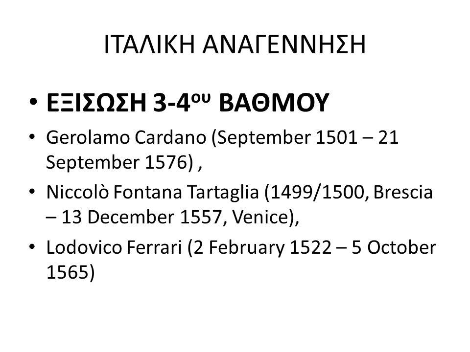 ΙΤΑΛΙΚΗ ΑΝΑΓΕΝΝΗΣΗ ΕΞΙΣΩΣΗ 3-4 ου ΒΑΘΜΟΥ Gerolamo Cardano (September 1501 – 21 September 1576), Niccolò Fontana Tartaglia (1499/1500, Brescia – 13 Dec