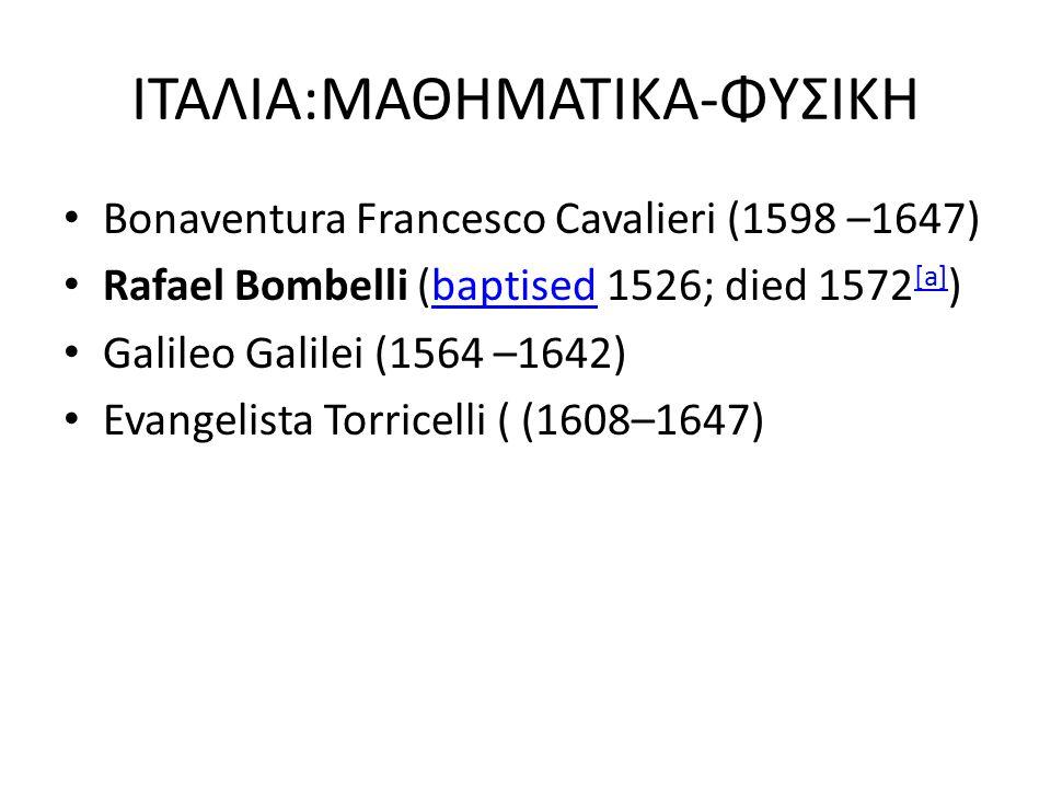 ΙΤΑΛΙΑ:ΜΑΘΗΜΑΤΙΚΑ-ΦΥΣΙΚΗ Bonaventura Francesco Cavalieri (1598 –1647) Rafael Bombelli (baptised 1526; died 1572 [a] )baptised [a] Galileo Galilei (156