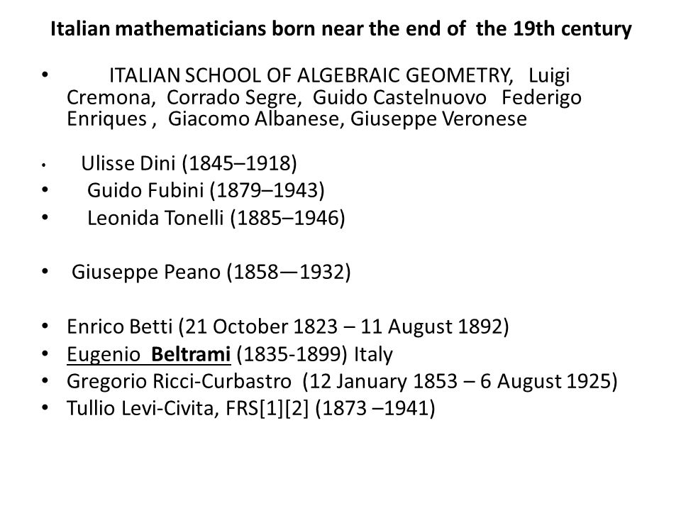 Italian mathematicians born near the end of the 19th century ITALIAN SCHOOL OF ALGEBRAIC GEOMETRY, Luigi Cremona, Corrado Segre, Guido Castelnuovo Federigo Enriques, Giacomo Albanese, Giuseppe Veronese Ulisse Dini (1845–1918) Guido Fubini (1879–1943) Leonida Tonelli (1885–1946) Giuseppe Peano (1858—1932) Enrico Betti (21 October 1823 – 11 August 1892) Eugenio Beltrami (1835-1899) Italy Gregorio Ricci-Curbastro (12 January 1853 – 6 August 1925) Tullio Levi-Civita, FRS[1][2] (1873 –1941)