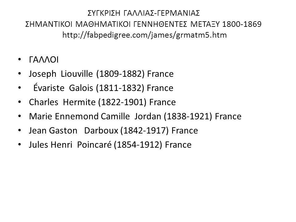ΣΥΓΚΡΙΣΗ ΓΑΛΛΙΑΣ-ΓΕΡΜΑΝΙΑΣ ΣΗΜΑΝΤΙΚΟΙ ΜΑΘΗΜΑΤΙΚΟΙ ΓΕΝΝΗΘΕΝΤΕΣ ΜΕΤΑΞΥ 1800-1869 http://fabpedigree.com/james/grmatm5.htm ΓΑΛΛΟΙ Joseph Liouville (1809-
