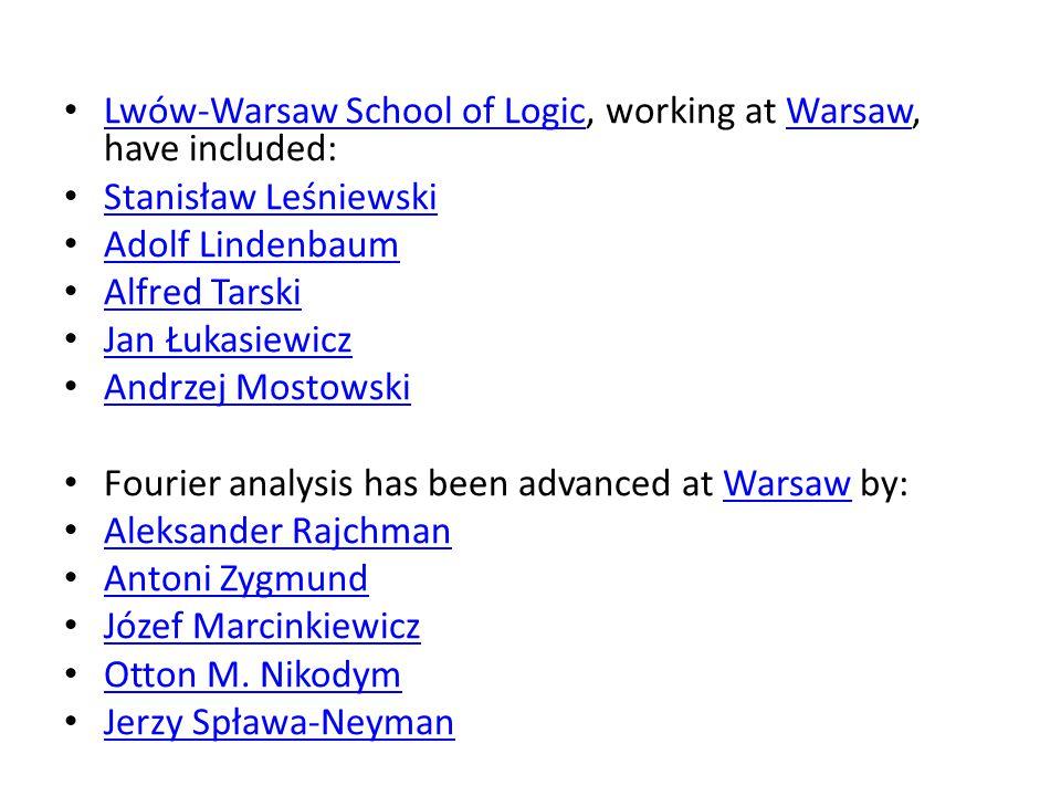 Lwów-Warsaw School of Logic, working at Warsaw, have included: Lwów-Warsaw School of LogicWarsaw Stanisław Leśniewski Adolf Lindenbaum Alfred Tarski J