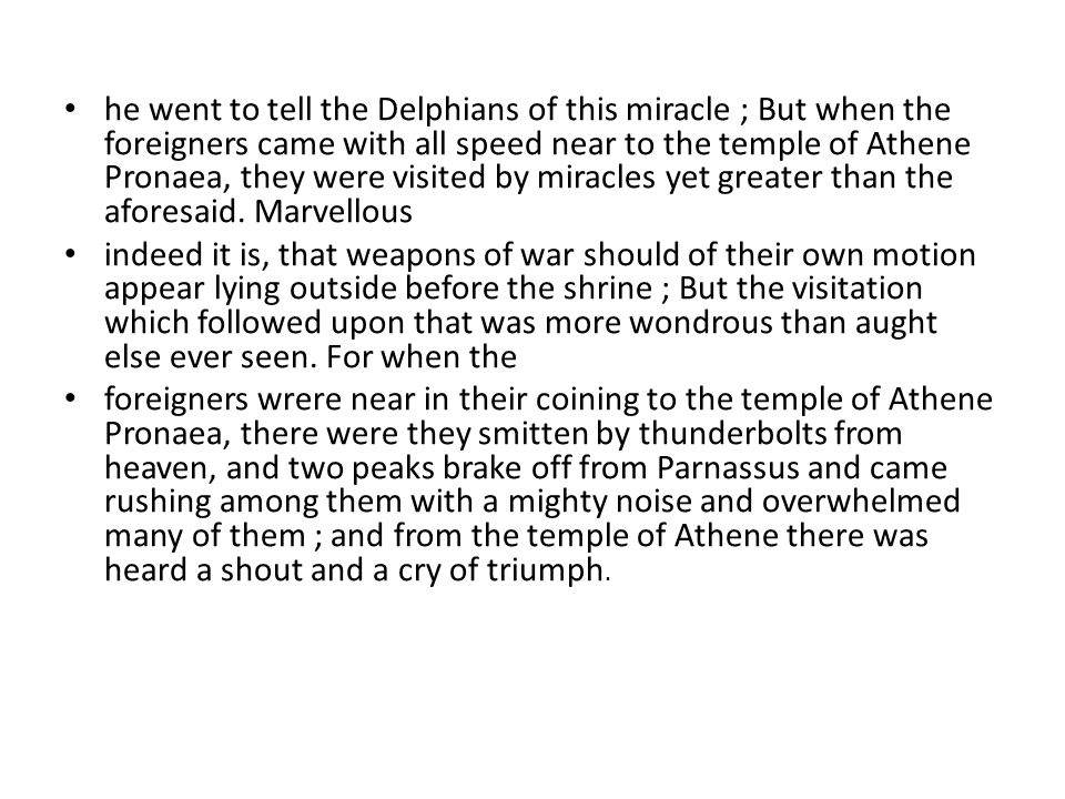 he went to tell the Delphians of this miracle ; But when the foreigners came with all speed near to the temple of Athene Pronaea, they were visited by miracles yet greater than the aforesaid.