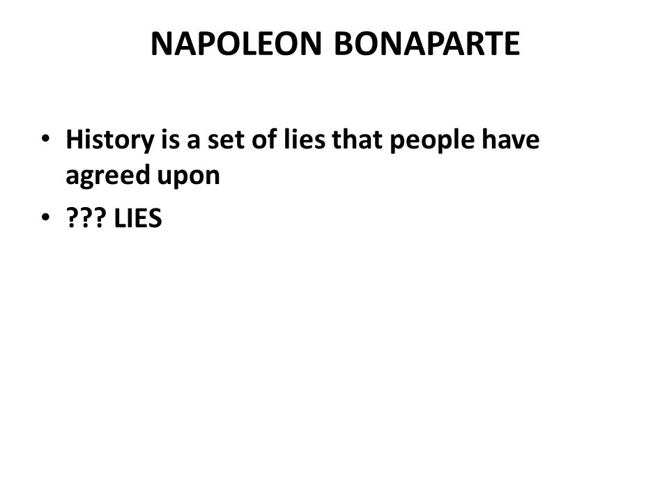 NAPOLEON BONAPARTE History is a set of lies that people have agreed upon ??? LIES