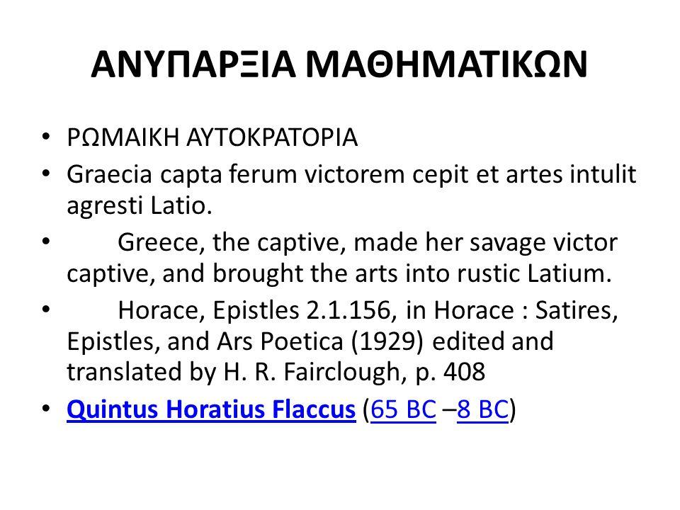 ΑΝΥΠΑΡΞΙΑ ΜΑΘΗΜΑΤΙΚΩΝ ΡΩΜΑΙΚΗ ΑΥΤΟΚΡΑΤΟΡΙΑ Graecia capta ferum victorem cepit et artes intulit agresti Latio. Greece, the captive, made her savage vic