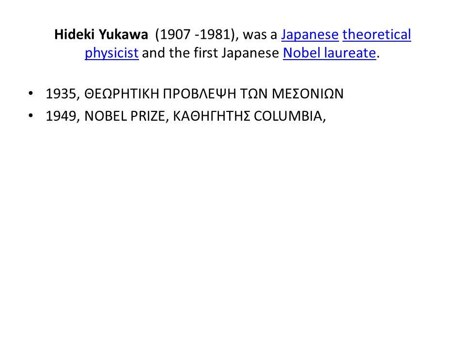 Hideki Yukawa (1907 -1981), was a Japanese theoretical physicist and the first Japanese Nobel laureate.Japanesetheoretical physicistNobel laureate 193