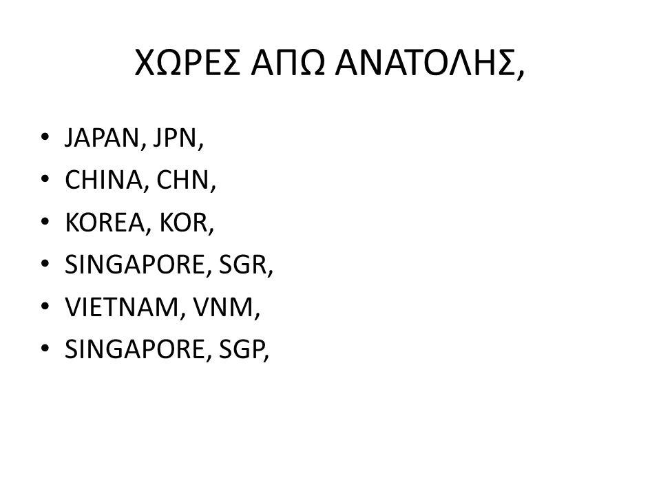 ΧΩΡΕΣ ΑΠΩ ΑΝΑΤΟΛΗΣ, JAPAN, JPN, CHINA, CHN, KOREA, KOR, SINGAPORE, SGR, VIETNAM, VNM, SINGAPORE, SGP,