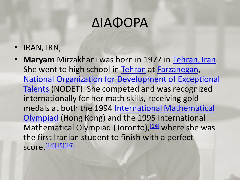 ΔΙΑΦΟΡΑ IRAN, IRN, Maryam Mirzakhani was born in 1977 in Tehran, Iran.