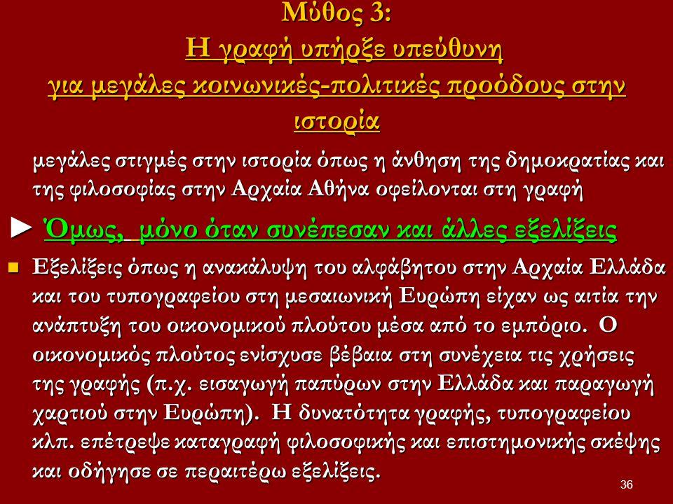 36 Μύθος 3: Η γραφή υπήρξε υπεύθυνη για μεγάλες κοινωνικές-πολιτικές προόδους στην ιστορία μεγάλες στιγμές στην ιστορία όπως η άνθηση της δημοκρατίας και της φιλοσοφίας στην Αρχαία Αθήνα οφείλονται στη γραφή ► Όμως, μόνο όταν συνέπεσαν και άλλες εξελίξεις Εξελίξεις όπως η ανακάλυψη του αλφάβητου στην Αρχαία Ελλάδα και του τυπογραφείου στη μεσαιωνική Ευρώπη είχαν ως αιτία την ανάπτυξη του οικονομικού πλούτου μέσα από το εμπόριο.
