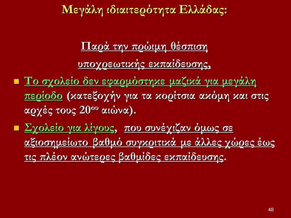 Μεγάλη ιδιαιτερότητα Ελλάδας: Παρά την πρώιμη θέσπιση υποχρεωτικής εκπαίδευσης, Το σχολείο δεν εφαρμόστηκε μαζικά για μεγάλη περίοδο (κατεξοχήν για τα κορίτσια ακόμη και στις αρχές τους 20 ου αιώνα).