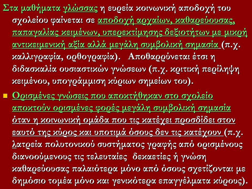 Στα μαθήματα γλώσσας η ευρεία κοινωνική αποδοχή του σχολείου φαίνεται σε αποδοχή αρχαίων, καθαρεύουσας, παπαγαλίας κειμένων, υπερεκτίμησης δεξιοτήτων με μικρή αντικειμενική αξία αλλά μεγάλη συμβολική σημασία (π.χ.