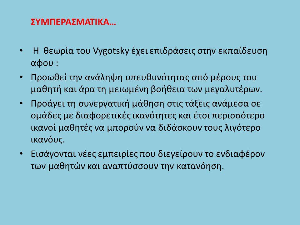 ΣΥΜΠΕΡΑΣΜΑΤΙΚΑ… Η θεωρία του Vygotsky έχει επιδράσεις στην εκπαίδευση αφου : Προωθεί την ανάληψη υπευθυνότητας από μέρους του μαθητή και άρα τη μειωμένη βοήθεια των μεγαλυτέρων.