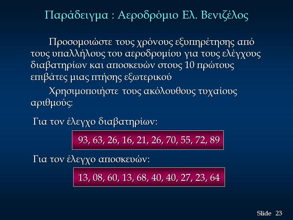 23 Slide Προσομοιώστε τους χρόνους εξυπηρέτησης από τους υπαλλήλους του αεροδρομίου για τους ελέγχους διαβατηρίων και αποσκευών στους 10 πρώτους επιβάτες μιας πτήσης εξωτερικού Χρησιμοποιήστε τους ακόλουθους τυχαίους αριθμούς: Για τον έλεγχο διαβατηρίων: Για τον έλεγχο διαβατηρίων: 93, 63, 26, 16, 21, 26, 70, 55, 72, 89 Για τον έλεγχο αποσκευών: Για τον έλεγχο αποσκευών: 13, 08, 60, 13, 68, 40, 40, 27, 23, 64 Παράδειγμα : Αεροδρόμιο Ελ.