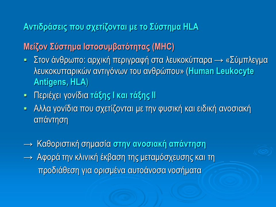 Αντιδράσεις που σχετίζονται με το Σύστημα HLA Συσχέτιση HLA με Νοσήματα (ιδίως αυτοάνοσα)  Σύγκριση συχνότητας αλληλίων μεταξύ ασθενών με νόσο και ομάδας υγιών → μεγάλος αριθμός συσχετισμών  Εκφραση συσχέτισης με τον όρο « σχετικός κίνδυνος » (relative risk, RR)  → στατιστικός κίνδυνος εμφάνισης νόσου σε άτομα που φέρουν τους συγκεκριμένους γενετικούς δείκτες (συγκριτικά μέ άλλα άτομα)  Και οι πλέον ισχυρές συσχετίσεις (RR=10) → εμπλέκουν «φυσιολογικά» αλλήλια  Τα περισσότερα άτομα δεν εμφανίζουν την νόσο  Το γονίδιο HLA είναι επιδεκτικό για τη νόσο → ωστόσο, η πλήρης διεισδυτικότητα προϋποθέτει συνύπαρξη άλλων παραγόντων (περιβαλλοντικών ή γενετικών)  Ενδέχεται → το «πραγματικό» γονίδιο προδιάθεσης να μην ανήκει στα HLA γονίδια, αλλά απλώς να συνδέεται με αυτά