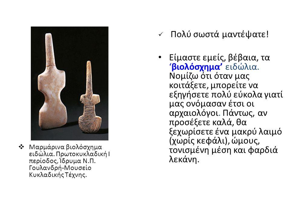  Μαρμάρινα βιολόσχημα ειδώλια. Πρωτοκυκλαδική I περίοδος, Ίδρυμα Ν.Π. Γουλανδρή-Μουσείο Κυκλαδικής Τέχνης. Πολύ σωστά μαντέψατε! Είμαστε εμείς, βέβαι