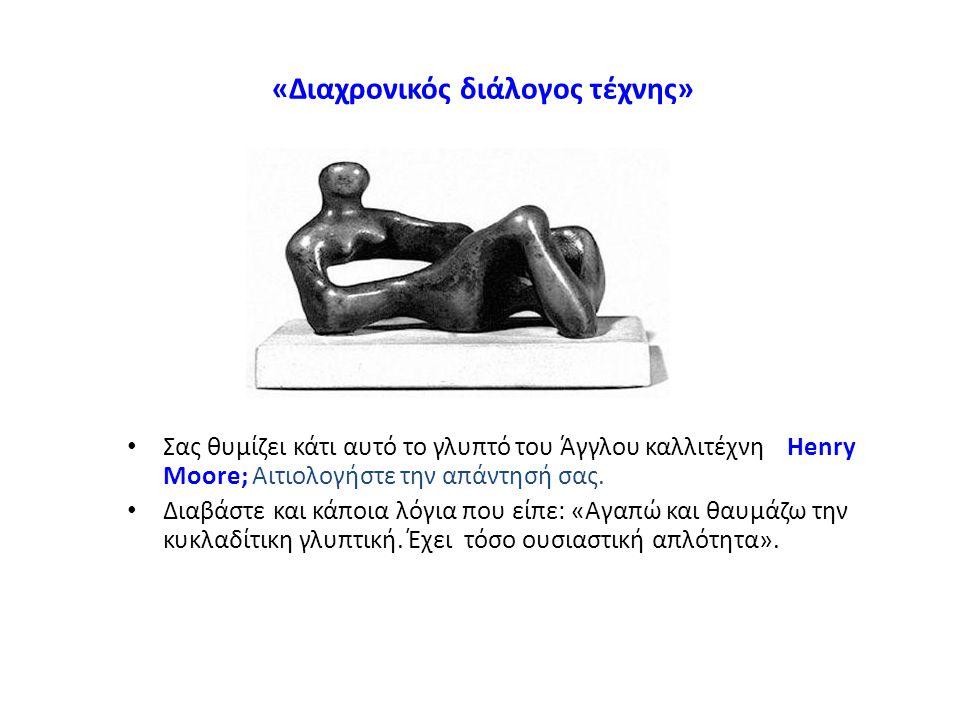 «Διαχρονικός διάλογος τέχνης» Σας θυμίζει κάτι αυτό το γλυπτό του Άγγλου καλλιτέχνη Henry Moore; Αιτιολογήστε την απάντησή σας. Διαβάστε και κάποια λό