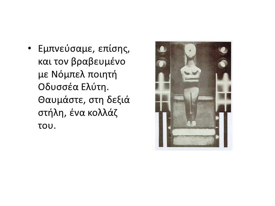 Εμπνεύσαμε, επίσης, και τον βραβευμένο με Νόμπελ ποιητή Οδυσσέα Ελύτη. Θαυμάστε, στη δεξιά στήλη, ένα κολλάζ του.
