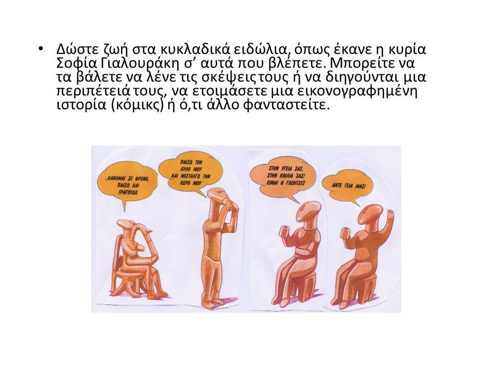 Δώστε ζωή στα κυκλαδικά ειδώλια, όπως έκανε η κυρία Σοφία Γιαλουράκη σ' αυτά που βλέπετε. Μπορείτε να τα βάλετε να λένε τις σκέψεις τους ή να διηγούντ
