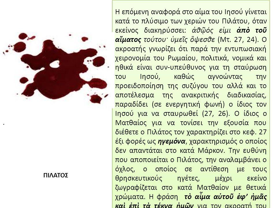 Η επόμενη αναφορά στο αίμα του Ιησού γίνεται κατά το πλύσιμο των χεριών του Πιλάτου, όταν εκείνος διακηρύσσει: ἀθῷός εἰμι ἀπὸ τοῦ αἵματος τούτου· ὑμεῖς ὄψεσθε (Μτ.