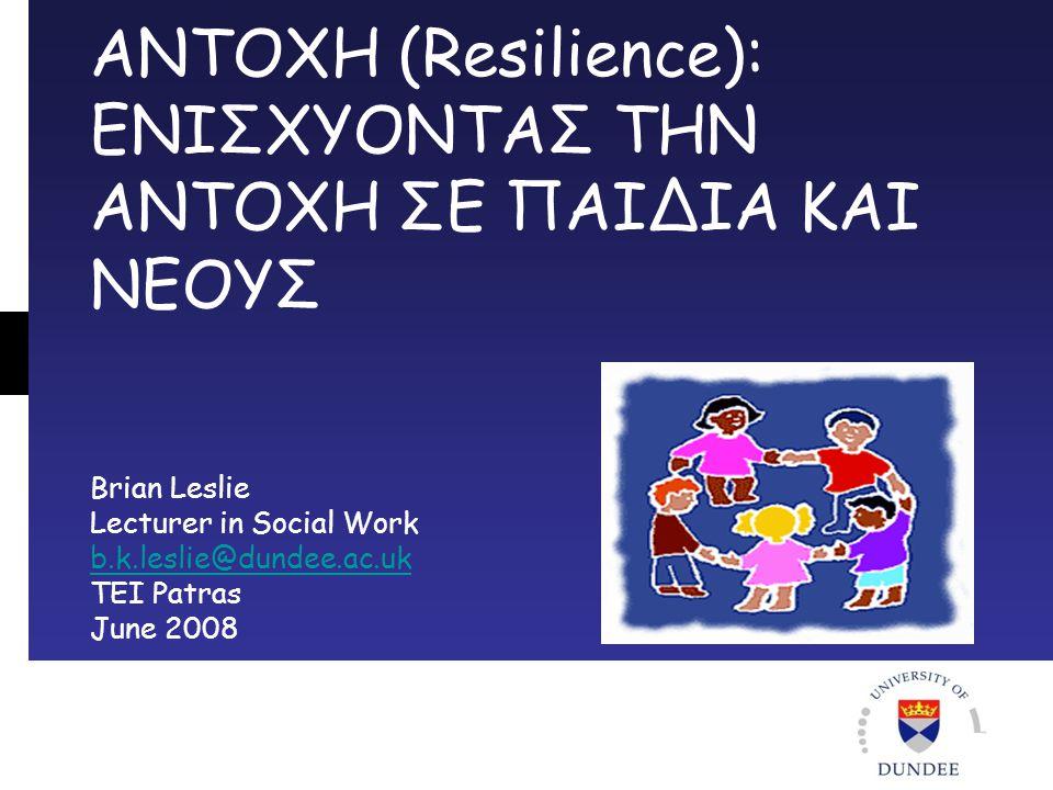 ΑΝΤΟΧΗ (Resilience): ΕΝΙΣΧΥΟΝΤΑΣ ΤΗΝ ΑΝΤΟΧΗ ΣΕ ΠΑΙΔΙΑ ΚΑΙ ΝΕΟΥΣ Brian Leslie Lecturer in Social Work b.k.leslie@dundee.ac.uk TEI Patras June 2008 b.k.leslie@dundee.ac.uk
